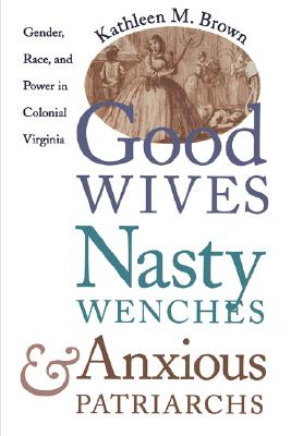 Image for Good Wives, Nasty Wenches, and Anxious Patriarchs: Gender, Race, and Power in Colonial Virginia (Published for the Omohundro Institute of Early American History and Culture, Williamsburg, Virginia)