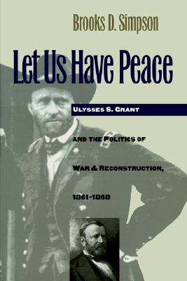 Image for Let Us Have Peace: Ulysses S. Grant and the Politics of War & Reconstruction 1961-1868