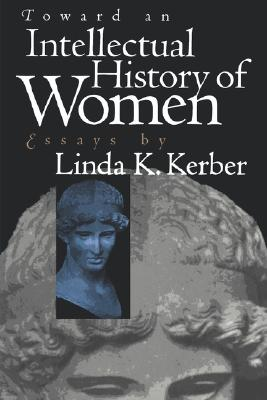 Image for Toward an Intellectual History of Women: Essays By Linda K. Kerber (Gender and American Culture)