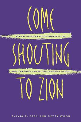 Come Shouting to Zion: African American Protestantism in the American South and British Caribbean to 1830, Sylvia R. Frey; Betty Wood