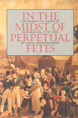 In the Midst of Perpetual Fetes: The Making of American Nationalism, 1776-1820 (Published for the Omohundro Institute of Early American History and Culture, Williamsburg, Virginia), Waldstreicher, David