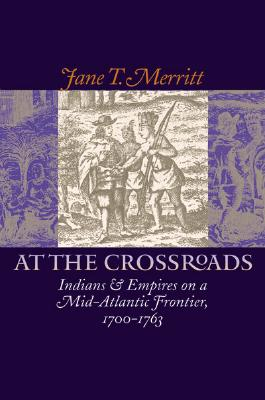 At the Crossroads: Indians and Empires on a Mid-Atlantic Frontier, 1700-1763, Jane T. Merritt