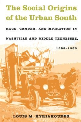 Image for The Social Origins of the Urban South: Race, Gender, and Migration in Nashville and Middle Tennessee, 1890-1930