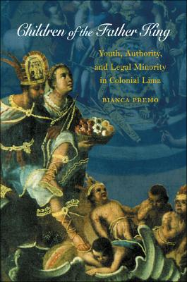 Image for Children of the Father King: Youth, Authority, and Legal Minority in Colonial Lima