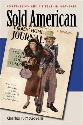 Sold American: Consumption and Citizenship, 1890-1945, McGovern, Charles F.