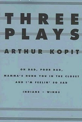 Three Plays: Oh Dad, Poor Dad, Mamma's Hung You in the Closet and I'm Feelin So Sad, Indians, Wings (Dramabook), Kopit, Arthur
