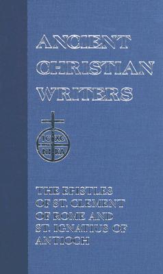 The Epistles of St. Clement of Rome and St. Ignatius of Antioch (Ancient Christian Writers 1), JAMES A. KLEIST, ST. CLEMENT OF ROME , ST. IGNATIUS OF ANTIOCH
