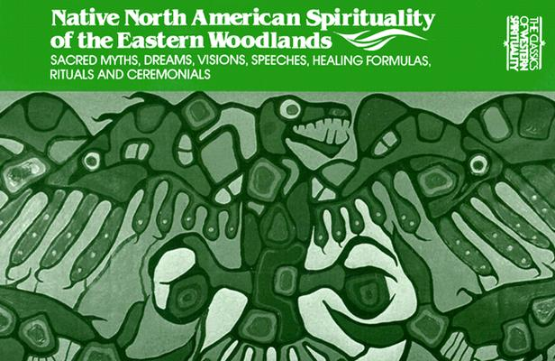 Image for Native North American Spirituality of the Eastern Woodlands: Sacred Myths, Dreams, Visions, Speeches, Healing Formulas, Rituals and Ceremonials (Classics of Western Spirituality)