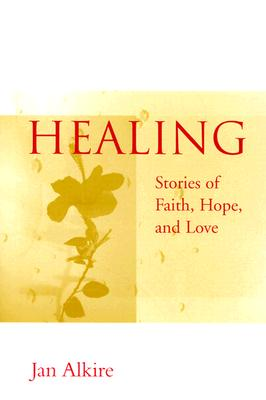 Healing: Stories of Faith, Hope, and Love, Alkire, Jan