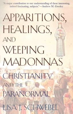 Apparitions, Healings, and Weeping Madonnas: Christianity and the Paranormal, Lisa J. Schwebel