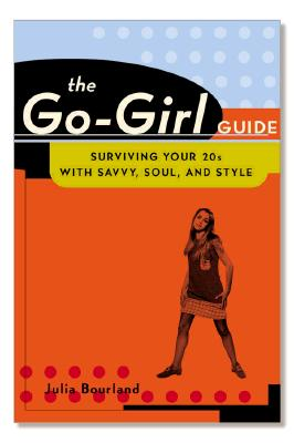 The Go-Girl Guide : Surviving Your 20s with Savvy, Soul, and Style, Bourland, Julia