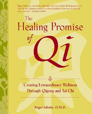The Healing Promise of Qi: Creating Extraordinary Wellness Through Qigong and Tai Chi, Jahnke, Roger