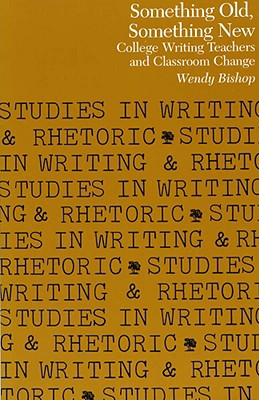 Image for Something Old, Something New: College Writing Teachers and Classroom Change (Studies in Writing and Rhetoric)