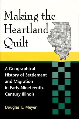 Image for Making the Heartland Quilt: A Geographical History of Settlement and Migration in Early-Nineteenth-Century Illinois