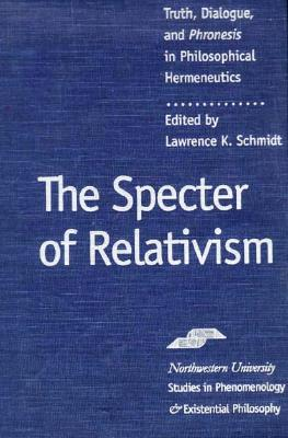 Image for The Specter of Relativism: Truth, Dialogue, and Phroneis in Philosophical Hermeneutics (Studies in Phenomenology and Existential Philosophy)