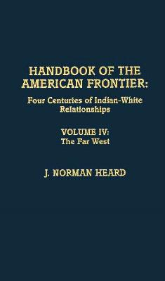 Handbook of the American frontier: four centuries of Indian- White relationships: Volume IV: The Far West, Heard, J. Norman