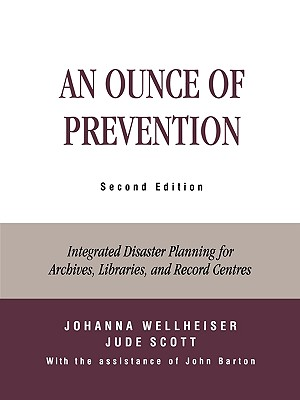 An Ounce of Prevention: Integrated Disaster Planning for Archives, Libraries, and Record Centers, Wellheiser, Johanna; Scott, Jude; Barton, John