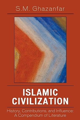 Islamic Civilization: History, Contributions, and Influence: A Compendium of Literature, Ghazanfar, S. M.