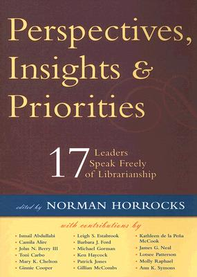 Perspectives, Insights, & Priorities: 17 Leaders Speak Freely of Librarianship, Horrocks, Norman (ed.)