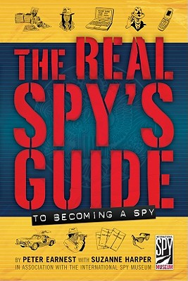 The Real Spy's Guide to Becoming a Spy, Peter Earnest, Suzanne Harper