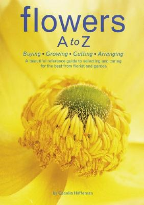 Image for Flowers A to Z: Buying, Growing, Cutting, Arranging - A Beautiful Reference Guide to Selecting and Caring for the Best from Florist and Garden