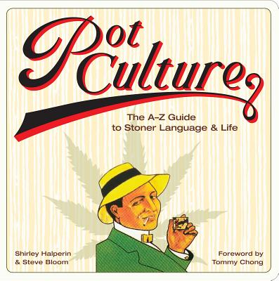 Pot Culture: The A-Z Guide to Stoner Language and Life, Shirley Halperin; Steve Bloom; Tommy Chong [Foreword]