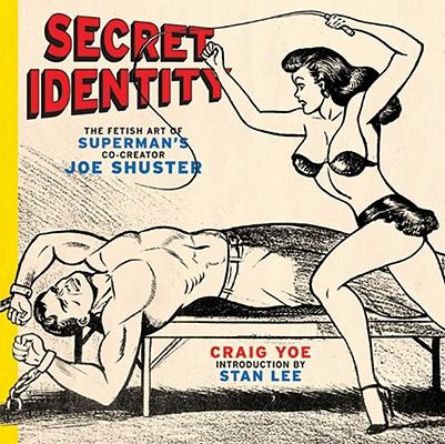 Secret Identity: The Fetish Art of Superman's Co-Creator Joe Shuster, Yoe, Craig; Lee, Stan