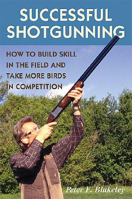 Successful Shotgunning: How to Build Skill in the Field and Take More Birds in Competition, Peter F. Blakeley  (Author)