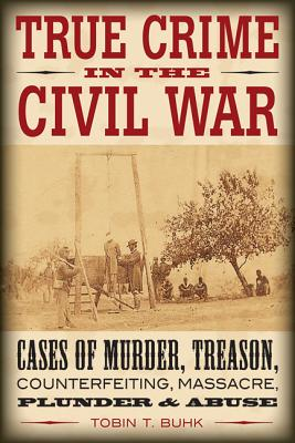 True Crime in the Civil War: Cases of Murder, Treason, Counterfeiting, Massacre, Plunder & Abuse, Buhk, Tobin T.