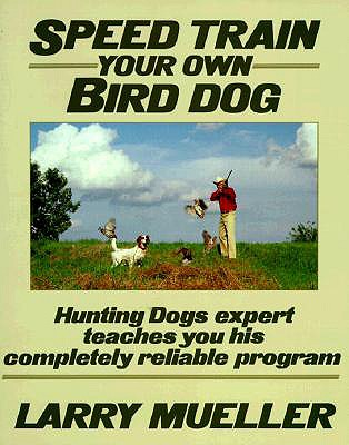 Speed Train Your Own Bird Dog:  Hunting Dogs expert teaches you his completely reliable program, Mueller, Larry