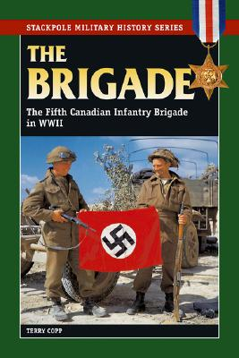 The Brigade: The Fifth Canadian Infantry Brigade in World War II (Stackpole Military History Series), Copp, Terry