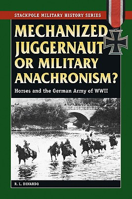 Image for Mechanized Juggernaut or Military Anachronism?: Horses and the German Army of World War II (Stackpole Military History Series)