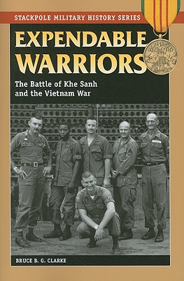 Expendable Warriors: The Battle of Khe Sanh and the Vietnam War (Stackpole Military History Series), Clarke, Bruce B.G.
