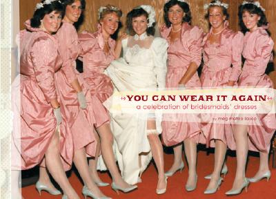 Image for You Can Wear It Again: A Celebration of Bridesmaids' Dresses