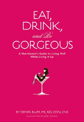 Image for Eat, Drink, and be Gorgeous: A Nutritionist's Guide to Living Well While Living It Up