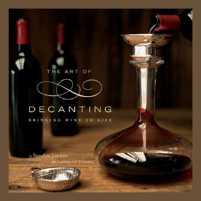 The Art of Decanting: Bringing Wine to Life, Sandra Jordan, Lindsey Lee Johnson
