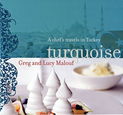 Turquoise: A Chef's Travels in Turkey, Greg Malouf, Lucy Malouf