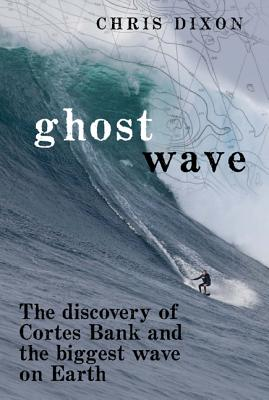 GHOST WABVE THE DISCOVERY OF CORTES BANK AND THE BIGGEST WAVE ON EARTH, DIXON, CHRIS