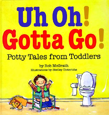 Uh Oh! Gotta Go!: Potty Tales from Toddlers, McGrath, Bob