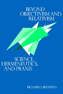 Image for Beyond Objectivism and Relativism: Science, Hermeneutics, and Praxis