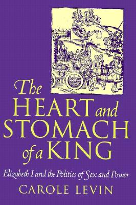 The Heart and Stomach of a King: Elizabeth I and the Politics of Sex and Power (New Cultural Studies), Levin, Carole