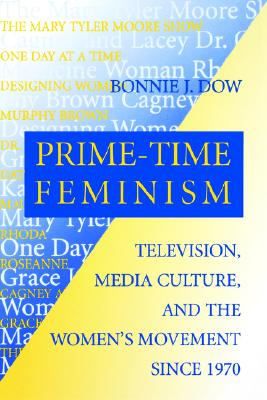 Prime-Time Feminism: Television, Media Culture, and the Women's Movement Since 1970 (Feminist Cultural Studies, the Media, and Political Culture), Bonnie, J. Dow