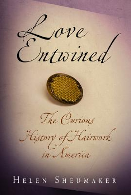 Love Entwined: The Curious History of Hairwork in America, Sheumaker, Helen