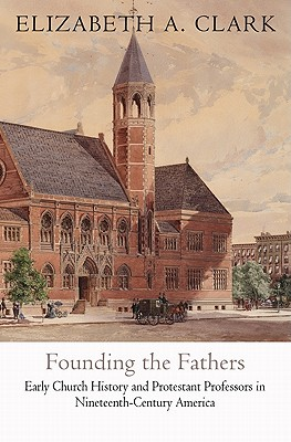 Founding the Fathers: Early Church History and Protestant Professors in Nineteenth-Century America (Divinations: Rereading Late Ancient Religion), Clark, Elizabeth A.