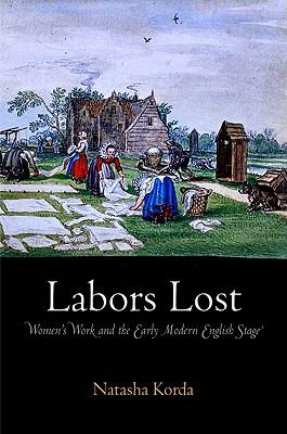 Labors Lost: Women's Work and the Early Modern English Stage, Korda, Natasha