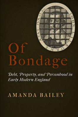 Of Bondage: Debt, Property, and Personhood in Early Modern England, Amanda Bailey  (Author)