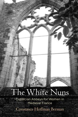 Image for The White Nuns: Cistercian Abbeys for Women in Medieval France (The Middle Ages Series)