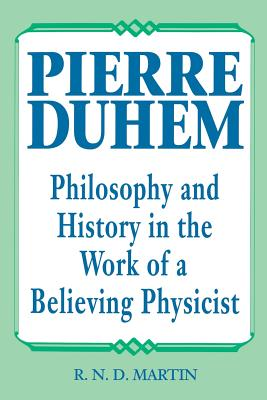 Pierre Duhem: Philosophy and History in the Work of a Believing Physicist, R. N. D. Martin