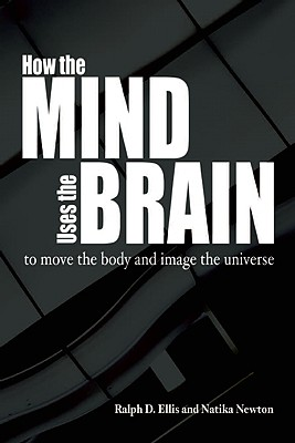 How the Mind Uses the Brain: To Move the Body and Image the Universe, Ellis, Ralph; Newton, Natika