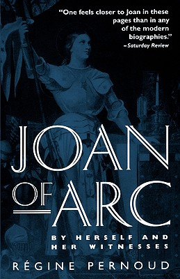 JOAN OF ARC : BY HERSELF AND HER WITNESS, REGINE PERNOUD